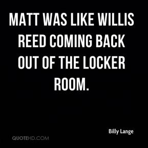 Billy Lange - Matt was like Willis Reed coming back out of the locker room.