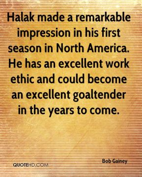 Bob Gainey - Halak made a remarkable impression in his first season in North America. He has an excellent work ethic and could become an excellent goaltender in the years to come.