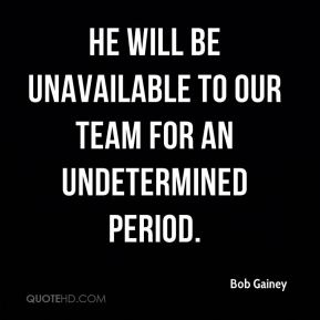 Bob Gainey - He will be unavailable to our team for an undetermined period.