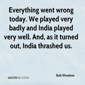 Everything went wrong today. We played very badly and India played very well. And, as it turned out, India thrashed us.