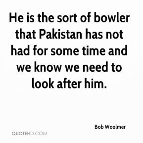 Bob Woolmer - He is the sort of bowler that Pakistan has not had for some time and we know we need to look after him.