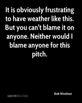It is obviously frustrating to have weather like this. But you can't blame it on anyone. Neither would I blame anyone for this pitch.