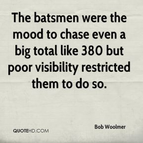 Bob Woolmer - The batsmen were the mood to chase even a big total like 380 but poor visibility restricted them to do so.