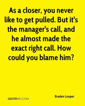 As a closer, you never like to get pulled. But it's the manager's call, and he almost made the exact right call. How could you blame him?