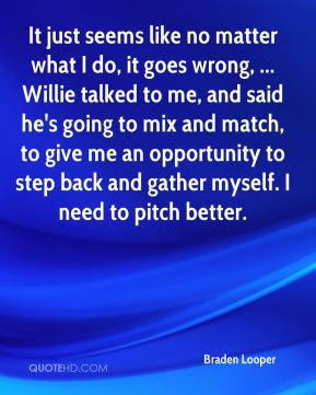 It just seems like no matter what I do, it goes wrong, ... Willie talked to me, and said he's going to mix and match, to give me an opportunity to step back and gather myself. I need to pitch better.
