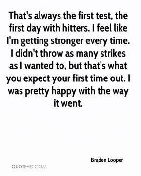 Braden Looper - That's always the first test, the first day with hitters. I feel like I'm getting stronger every time. I didn't throw as many strikes as I wanted to, but that's what you expect your first time out. I was pretty happy with the way it went.