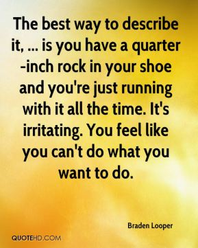 The best way to describe it, ... is you have a quarter-inch rock in your shoe and you're just running with it all the time. It's irritating. You feel like you can't do what you want to do.
