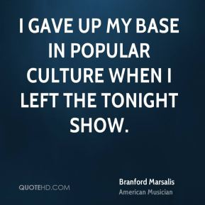 I gave up my base in popular culture when I left the Tonight Show.