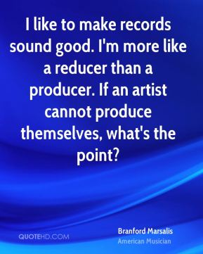 I like to make records sound good. I'm more like a reducer than a producer. If an artist cannot produce themselves, what's the point?
