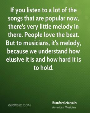 If you listen to a lot of the songs that are popular now, there's very little melody in there. People love the beat. But to musicians, it's melody, because we understand how elusive it is and how hard it is to hold.