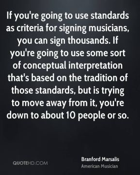 Branford Marsalis - If you're going to use standards as criteria for signing musicians, you can sign thousands. If you're going to use some sort of conceptual interpretation that's based on the tradition of those standards, but is trying to move away from it, you're down to about 10 people or so.