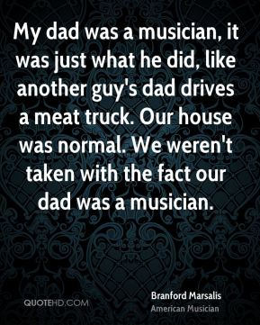 My dad was a musician, it was just what he did, like another guy's dad drives a meat truck. Our house was normal. We weren't taken with the fact our dad was a musician.