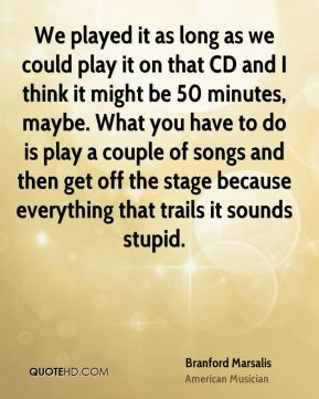 Branford Marsalis - We played it as long as we could play it on that CD and I think it might be 50 minutes, maybe. What you have to do is play a couple of songs and then get off the stage because everything that trails it sounds stupid.