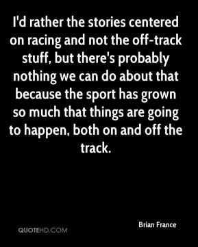I'd rather the stories centered on racing and not the off-track stuff, but there's probably nothing we can do about that because the sport has grown so much that things are going to happen, both on and off the track.