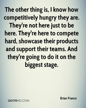 The other thing is, I know how competitively hungry they are. They're not here just to be here. They're here to compete hard, showcase their products and support their teams. And they're going to do it on the biggest stage.