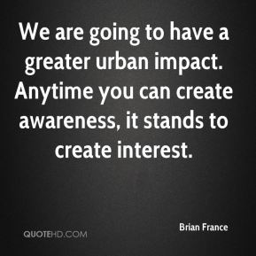Brian France - We are going to have a greater urban impact. Anytime you can create awareness, it stands to create interest.