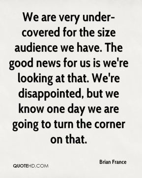 We are very under-covered for the size audience we have. The good news for us is we're looking at that. We're disappointed, but we know one day we are going to turn the corner on that.