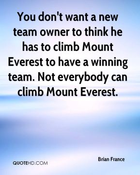 You don't want a new team owner to think he has to climb Mount Everest to have a winning team. Not everybody can climb Mount Everest.