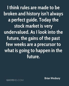 Brian Wesbury - I think rules are made to be broken and history isn't always a perfect guide. Today the stock market is very undervalued. As I look into the future, the gains of the past few weeks are a precursor to what is going to happen in the future.