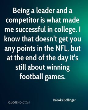 Brooks Bollinger - Being a leader and a competitor is what made me successful in college. I know that doesn't get you any points in the NFL, but at the end of the day it's still about winning football games.