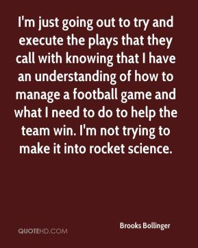 Brooks Bollinger - I'm just going out to try and execute the plays that they call with knowing that I have an understanding of how to manage a football game and what I need to do to help the team win. I'm not trying to make it into rocket science.