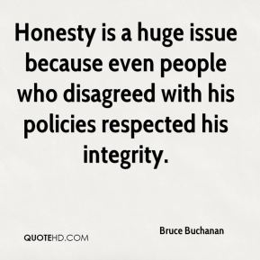 Bruce Buchanan - Honesty is a huge issue because even people who disagreed with his policies respected his integrity.
