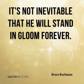 Bruce Buchanan - It's not inevitable that he will stand in gloom forever.