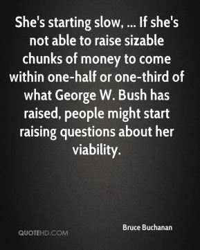 She's starting slow, ... If she's not able to raise sizable chunks of money to come within one-half or one-third of what George W. Bush has raised, people might start raising questions about her viability.