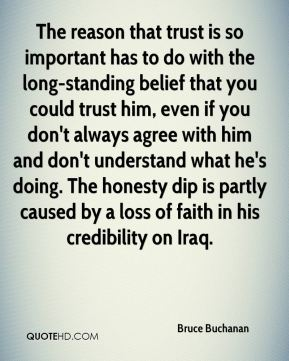 The reason that trust is so important has to do with the long-standing belief that you could trust him, even if you don't always agree with him and don't understand what he's doing. The honesty dip is partly caused by a loss of faith in his credibility on Iraq.