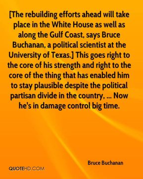 [The rebuilding efforts ahead will take place in the White House as well as along the Gulf Coast, says Bruce Buchanan, a political scientist at the University of Texas.] This goes right to the core of his strength and right to the core of the thing that has enabled him to stay plausible despite the political partisan divide in the country, ... Now he's in damage control big time.