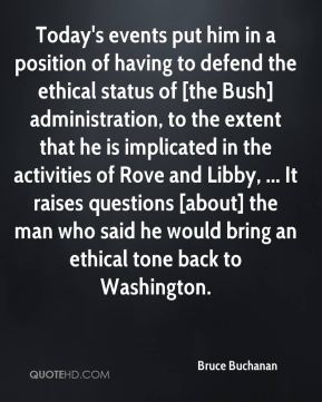 Today's events put him in a position of having to defend the ethical status of [the Bush] administration, to the extent that he is implicated in the activities of Rove and Libby, ... It raises questions [about] the man who said he would bring an ethical tone back to Washington.