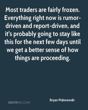 Bryan Piskorowski - Most traders are fairly frozen. Everything right now is rumor-driven and report-driven, and it's probably going to stay like this for the next few days until we get a better sense of how things are proceeding.
