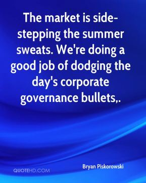 The market is side-stepping the summer sweats. We're doing a good job of dodging the day's corporate governance bullets.