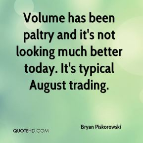 Bryan Piskorowski - Volume has been paltry and it's not looking much better today. It's typical August trading.