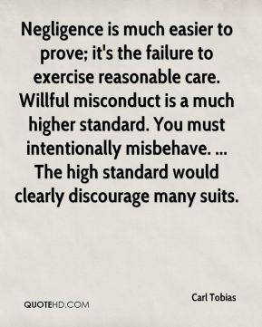 Carl Tobias - Negligence is much easier to prove; it's the failure to exercise reasonable care. Willful misconduct is a much higher standard. You must intentionally misbehave. ... The high standard would clearly discourage many suits.