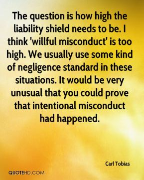 Carl Tobias - The question is how high the liability shield needs to be. I think 'willful misconduct' is too high. We usually use some kind of negligence standard in these situations. It would be very unusual that you could prove that intentional misconduct had happened.