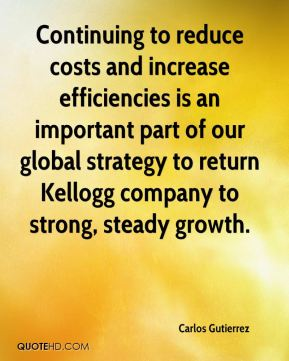 Continuing to reduce costs and increase efficiencies is an important part of our global strategy to return Kellogg company to strong, steady growth.