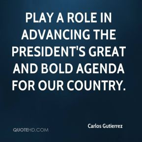 Carlos Gutierrez - play a role in advancing the president's great and bold agenda for our country.