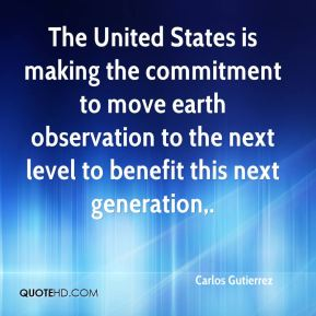 The United States is making the commitment to move earth observation to the next level to benefit this next generation.