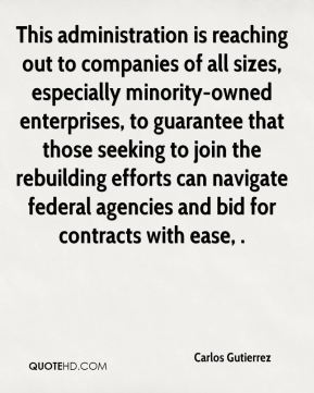 Carlos Gutierrez - This administration is reaching out to companies of all sizes, especially minority-owned enterprises, to guarantee that those seeking to join the rebuilding efforts can navigate federal agencies and bid for contracts with ease, .