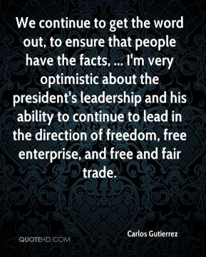 Carlos Gutierrez - We continue to get the word out, to ensure that people have the facts, ... I'm very optimistic about the president's leadership and his ability to continue to lead in the direction of freedom, free enterprise, and free and fair trade.