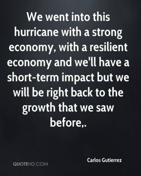 Carlos Gutierrez - We went into this hurricane with a strong economy, with a resilient economy and we'll have a short-term impact but we will be right back to the growth that we saw before.
