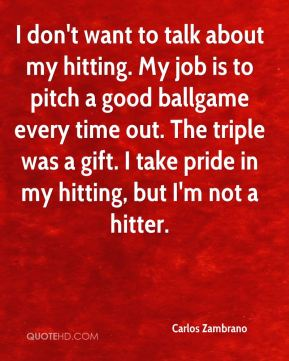 Carlos Zambrano - I don't want to talk about my hitting. My job is to pitch a good ballgame every time out. The triple was a gift. I take pride in my hitting, but I'm not a hitter.