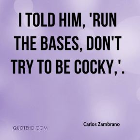 Carlos Zambrano - I told him, 'Run the bases, don't try to be cocky,'.