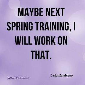 Carlos Zambrano - Maybe next Spring Training, I will work on that.