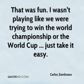 Carlos Zambrano - That was fun. I wasn't playing like we were trying to win the world championship or the World Cup ... just take it easy.