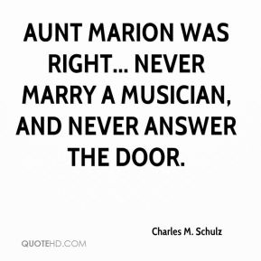 Charles M. Schulz - Aunt Marion was right... Never marry a musician, and never answer the door.