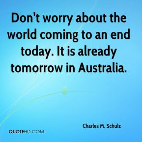 Charles M. Schulz - Don't worry about the world coming to an end today. It is already tomorrow in Australia.