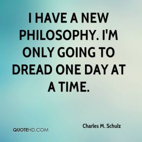 I have a new philosophy. I'm only going to dread one day at a time.