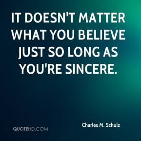 It doesn't matter what you believe just so long as you're sincere.
